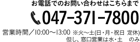 お電話でのお問い合わせ 047-371-7800 営業時間10:00~14:00 月-土(日・月・祝日定休)